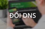 Hướng dẫn đổi DNS để vào các trang web cá độ khi bị chặn